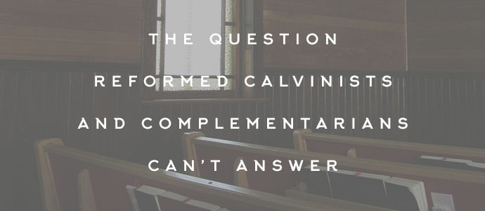The Question Reformed Calvinists and Complementarians Can't